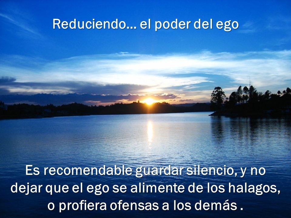 Reduciendo… el poder del ego Es recomendable guardar silencio, y no dejar que el ego se alimente de los halagos, o profiera ofensas a los demás .
