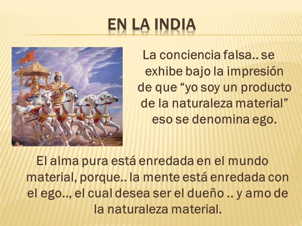 En la India La conciencia falsa.. se exhibe bajo la impresión de que yo soy un producto de la naturaleza material eso se denomina ego.
