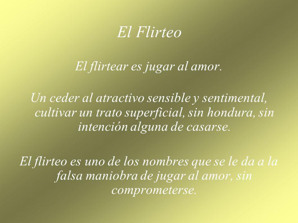 El flirtear es jugar al amor.