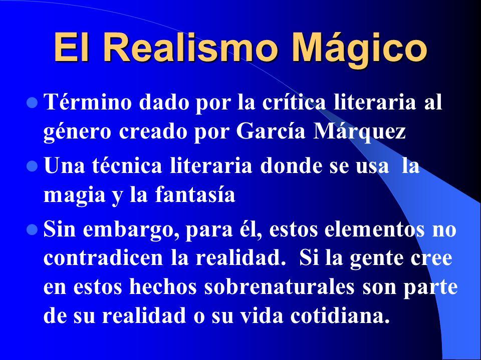 El Realismo Mágico Término dado por la crítica literaria al género creado por García Márquez.