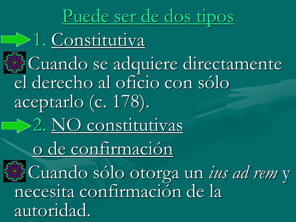 Puede ser de dos tipos1. Constitutiva. Cuando se adquiere directamente el derecho al oficio con sólo aceptarlo (c. 178).