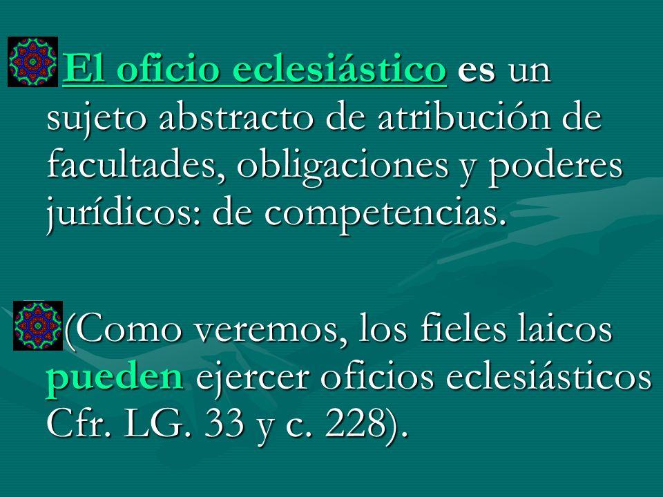 El oficio eclesiástico es un sujeto abstracto de atribución de facultades, obligaciones y poderes jurídicos: de competencias.