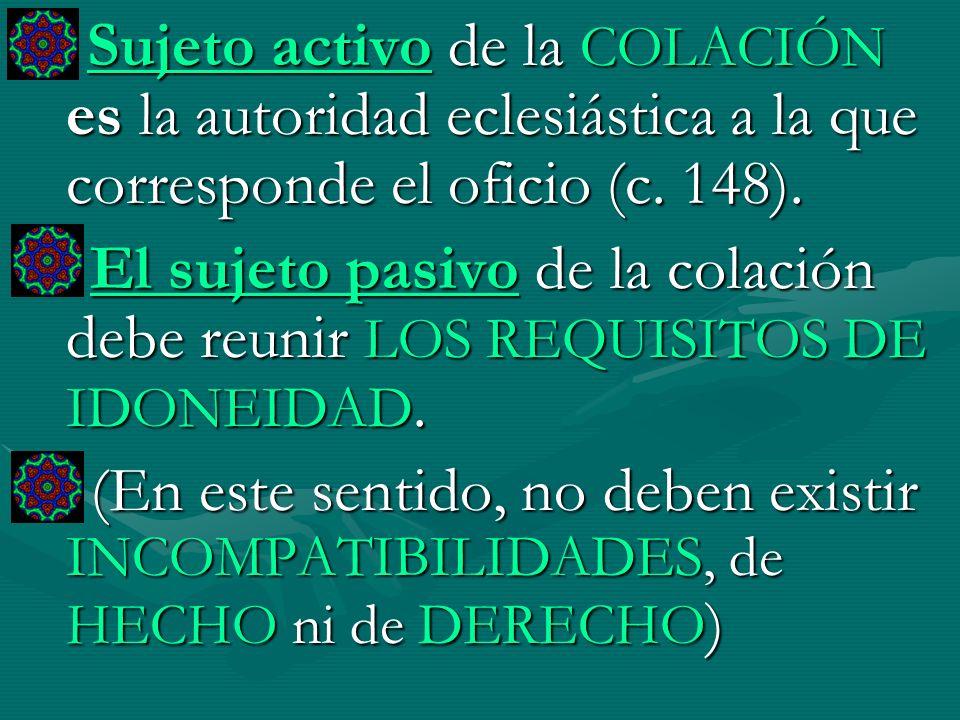 Sujeto activo de la COLACIÓN es la autoridad eclesiástica a la que corresponde el oficio (c. 148).