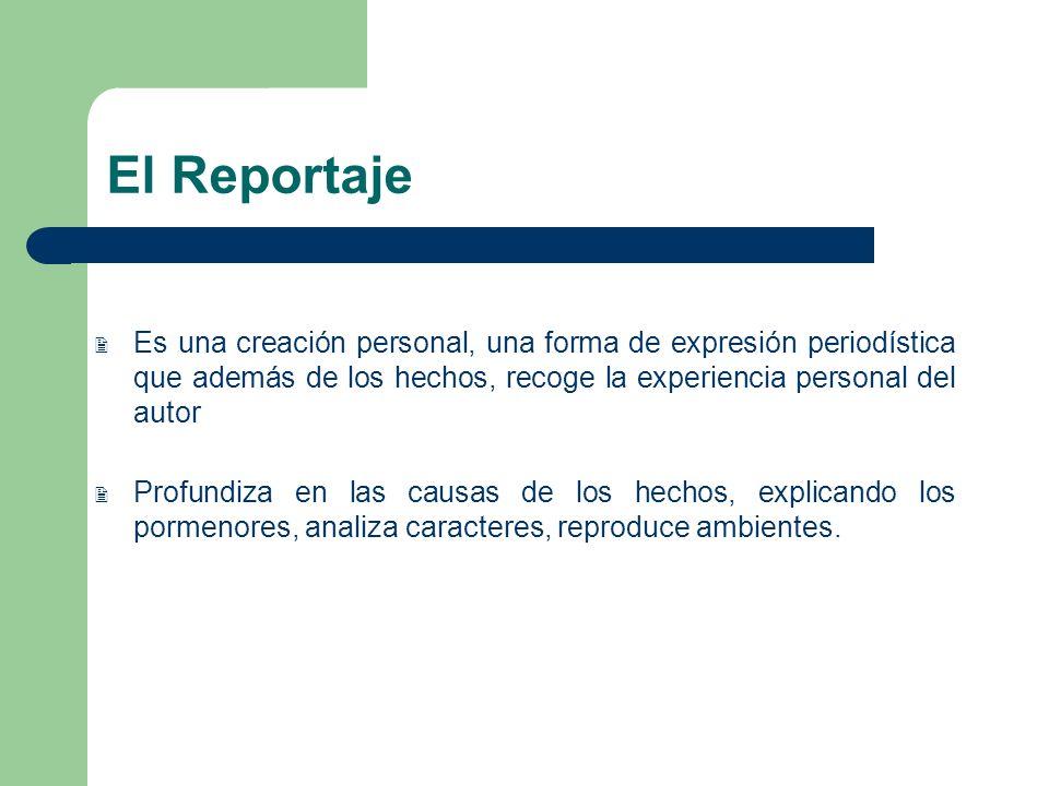 El Reportaje Es una creación personal, una forma de expresión periodística que además de los hechos, recoge la experiencia personal del autor.