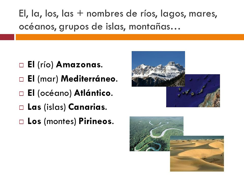 El, la, los, las + nombres de ríos, lagos, mares, océanos, grupos de islas, montañas…