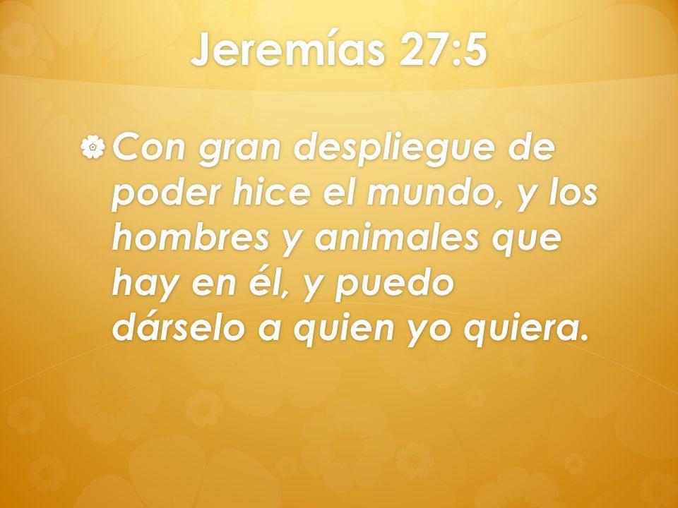 Jeremías 27:5Con gran despliegue de poder hice el mundo, y los hombres y animales que hay en él, y puedo dárselo a quien yo quiera.