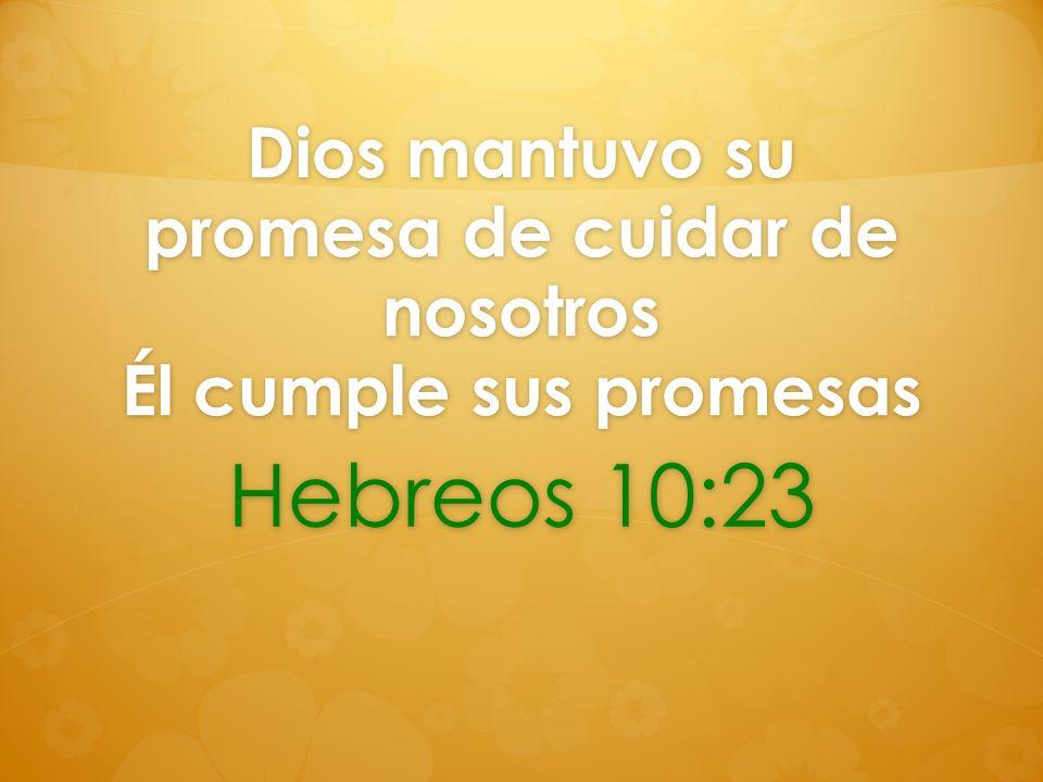 Dios mantuvo su promesa de cuidar de nosotros Él cumple sus promesas