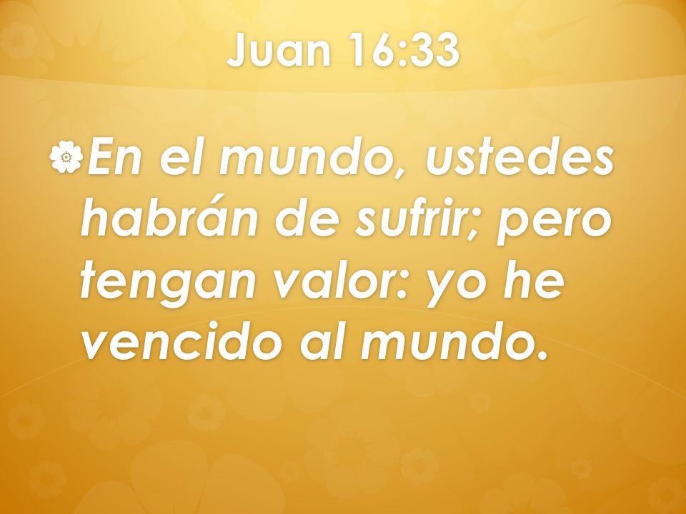 Juan 16:33 En el mundo, ustedes habrán de sufrir; pero tengan valor: yo he vencido al mundo.