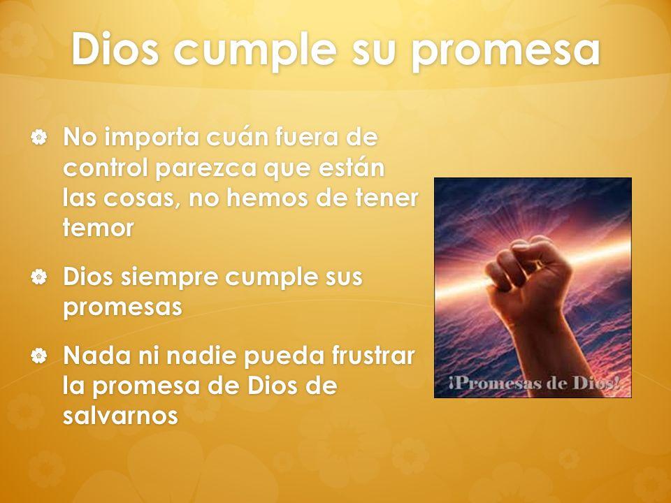 Dios cumple su promesa No importa cuán fuera de control parezca que están las cosas, no hemos de tener temor.