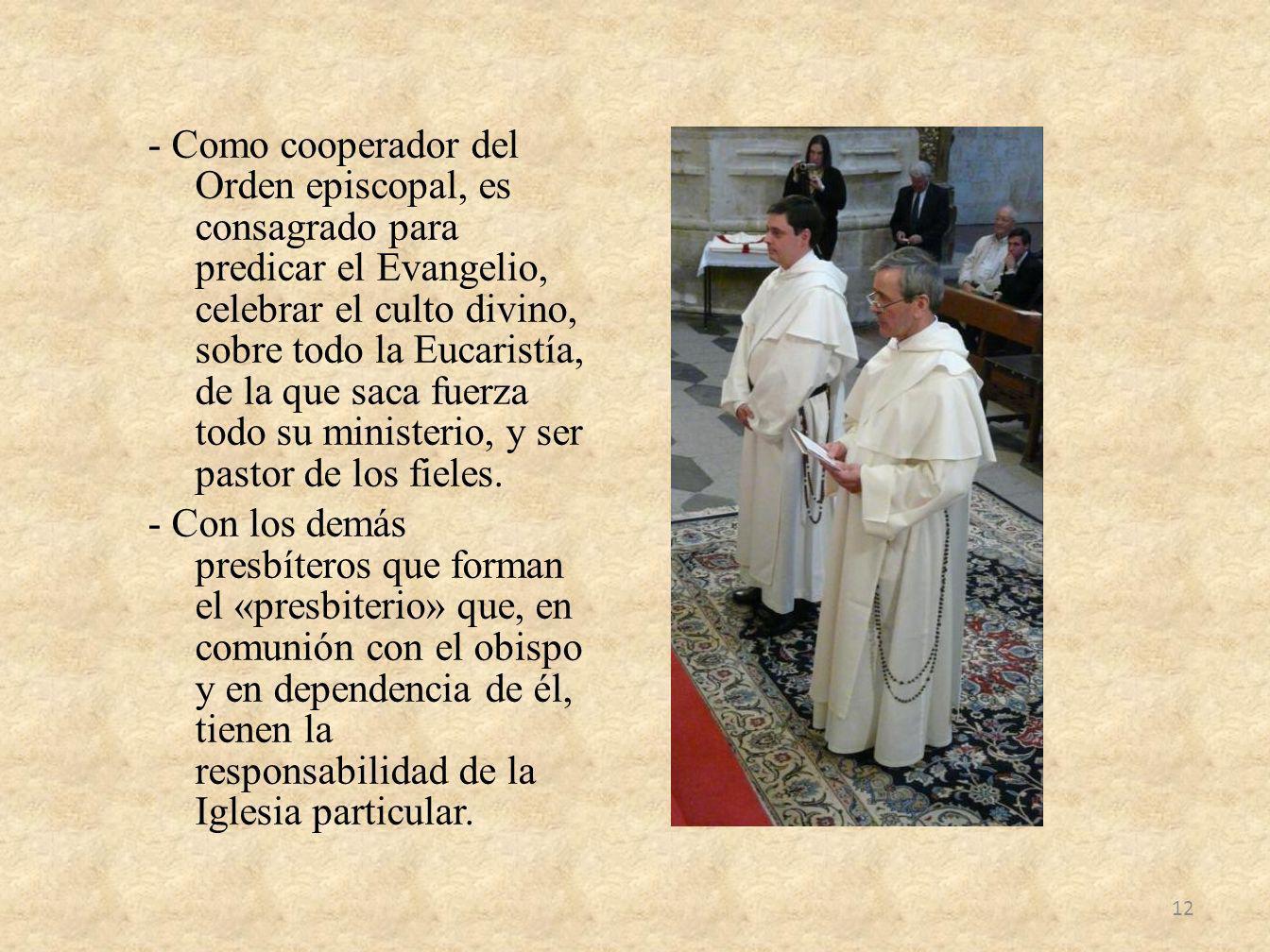 - Como cooperador del Orden episcopal, es consagrado para predicar el Evangelio, celebrar el culto divino, sobre todo la Eucaristía, de la que saca fuerza todo su ministerio, y ser pastor de los fieles.