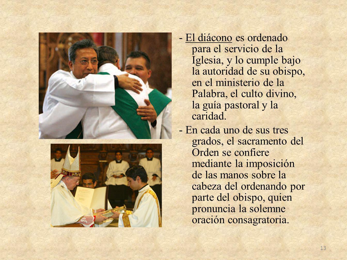 - El diácono es ordenado para el servicio de la Iglesia, y lo cumple bajo la autoridad de su obispo, en el ministerio de la Palabra, el culto divino, la guía pastoral y la caridad.