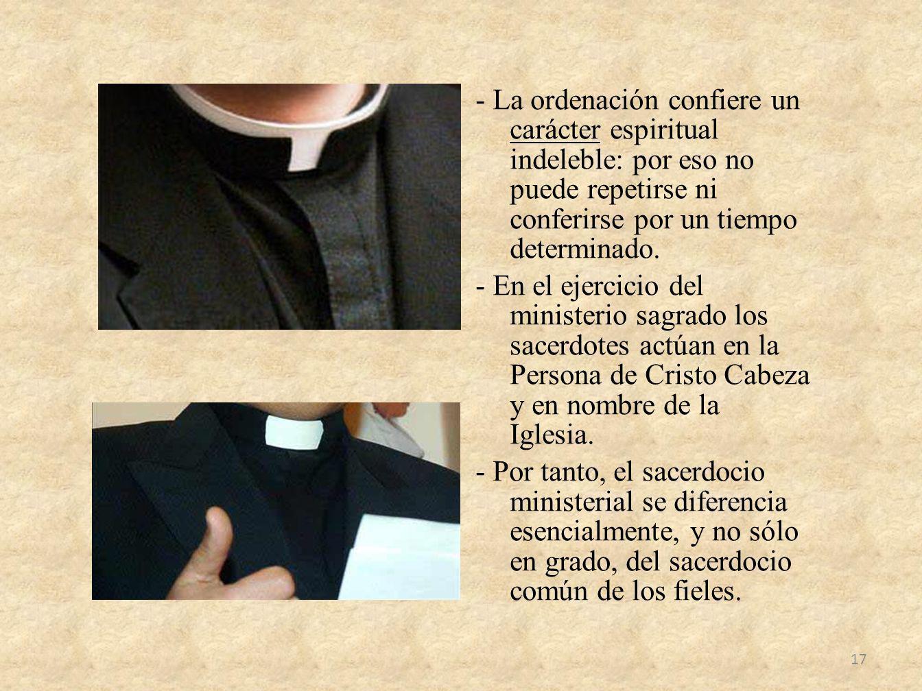 - La ordenación confiere un carácter espiritual indeleble: por eso no puede repetirse ni conferirse por un tiempo determinado.