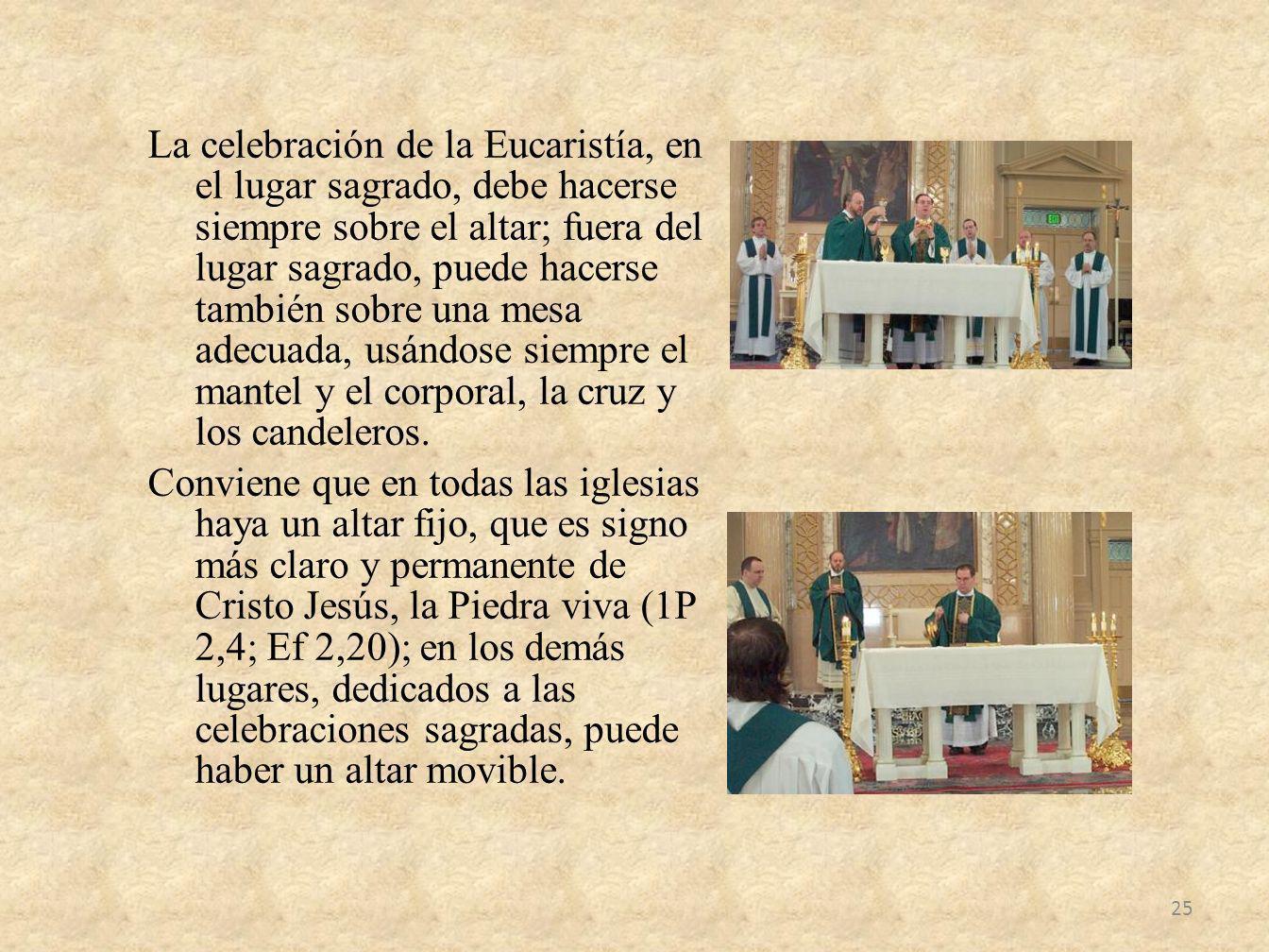 La celebración de la Eucaristía, en el lugar sagrado, debe hacerse siempre sobre el altar; fuera del lugar sagrado, puede hacerse también sobre una mesa adecuada, usándose siempre el mantel y el corporal, la cruz y los candeleros.