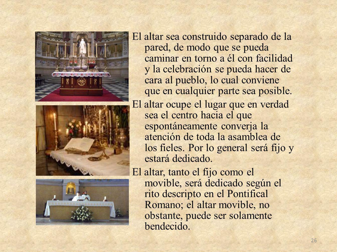 El altar sea construido separado de la pared, de modo que se pueda caminar en torno a él con facilidad y la celebración se pueda hacer de cara al pueblo, lo cual conviene que en cualquier parte sea posible.