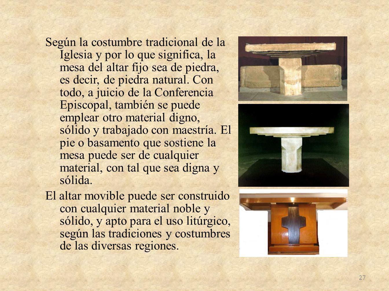 Según la costumbre tradicional de la Iglesia y por lo que significa, la mesa del altar fijo sea de piedra, es decir, de piedra natural.