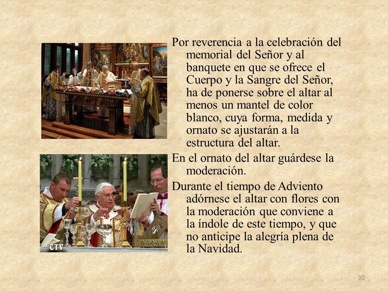 Por reverencia a la celebración del memorial del Señor y al banquete en que se ofrece el Cuerpo y la Sangre del Señor, ha de ponerse sobre el altar al menos un mantel de color blanco, cuya forma, medida y ornato se ajustarán a la estructura del altar.