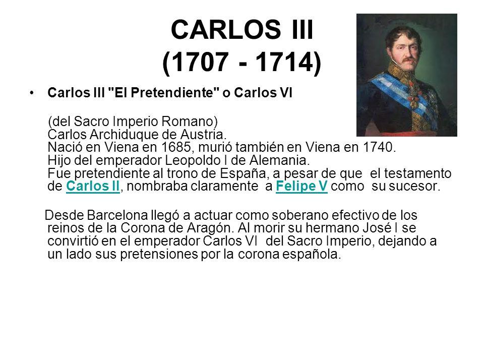 CARLOS III (1707 - 1714) Carlos III El Pretendiente o Carlos VI