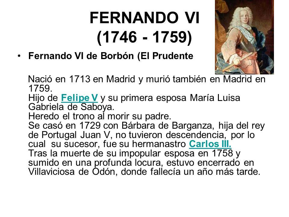 FERNANDO VI (1746 - 1759) Fernando VI de Borbón (El Prudente