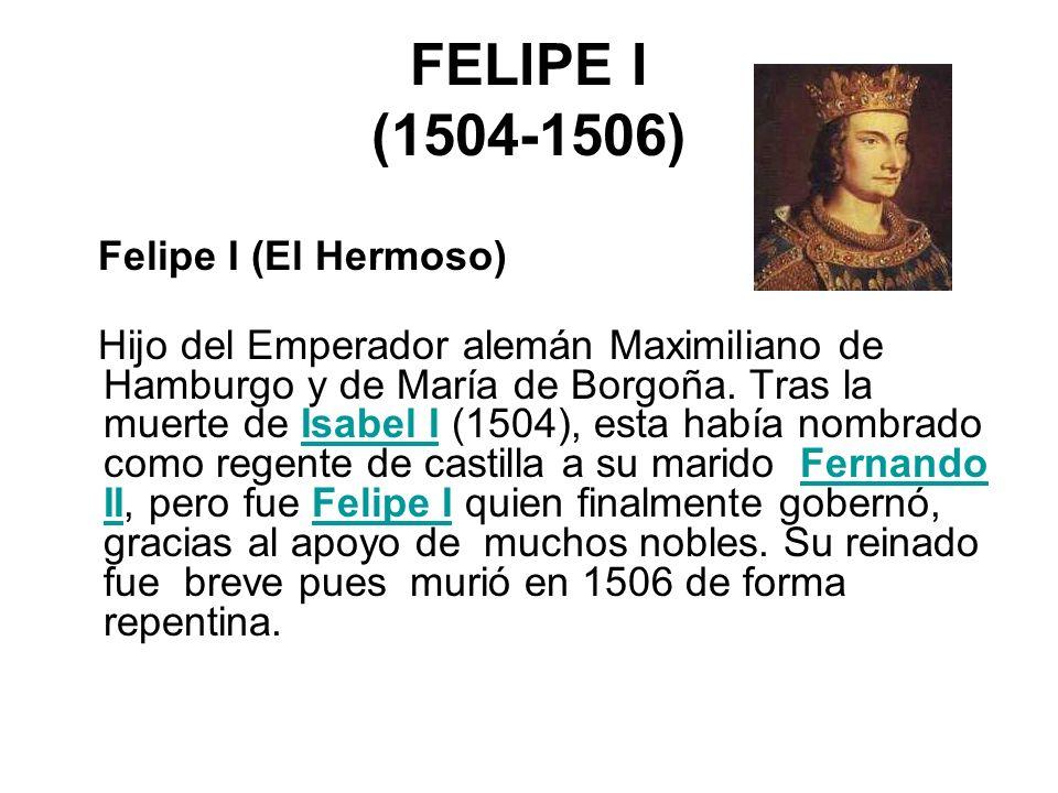 FELIPE I (1504-1506) Felipe I (El Hermoso)
