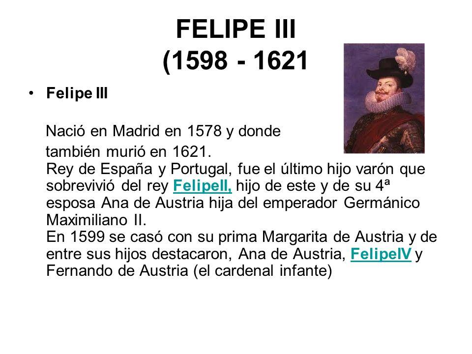 FELIPE III (1598 - 1621 Felipe III Nació en Madrid en 1578 y donde