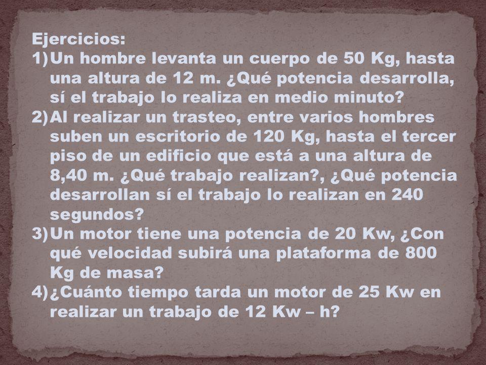 Ejercicios: Un hombre levanta un cuerpo de 50 Kg, hasta una altura de 12 m. ¿Qué potencia desarrolla, sí el trabajo lo realiza en medio minuto