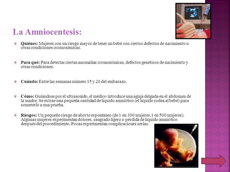 La Amniocentesis: Quiénes: Mujeres con un riesgo mayor de tener un bebé con ciertos defectos de nacimiento u otras condiciones cromosómicas.