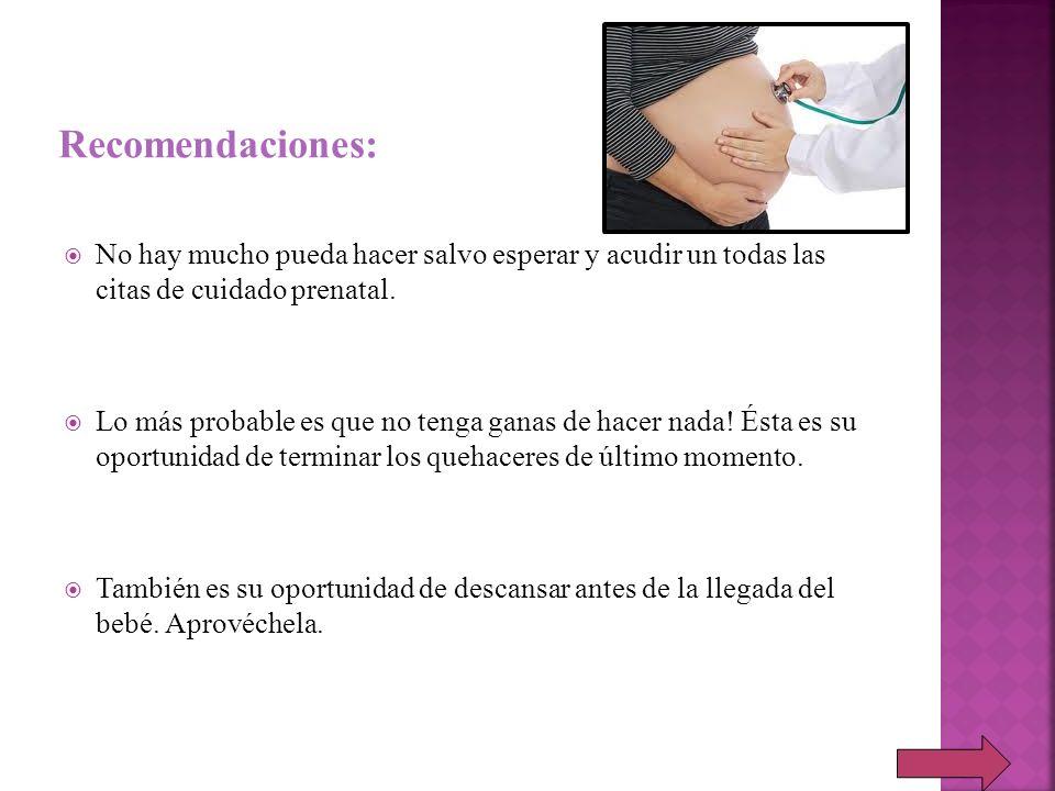 Recomendaciones: No hay mucho pueda hacer salvo esperar y acudir un todas las citas de cuidado prenatal.