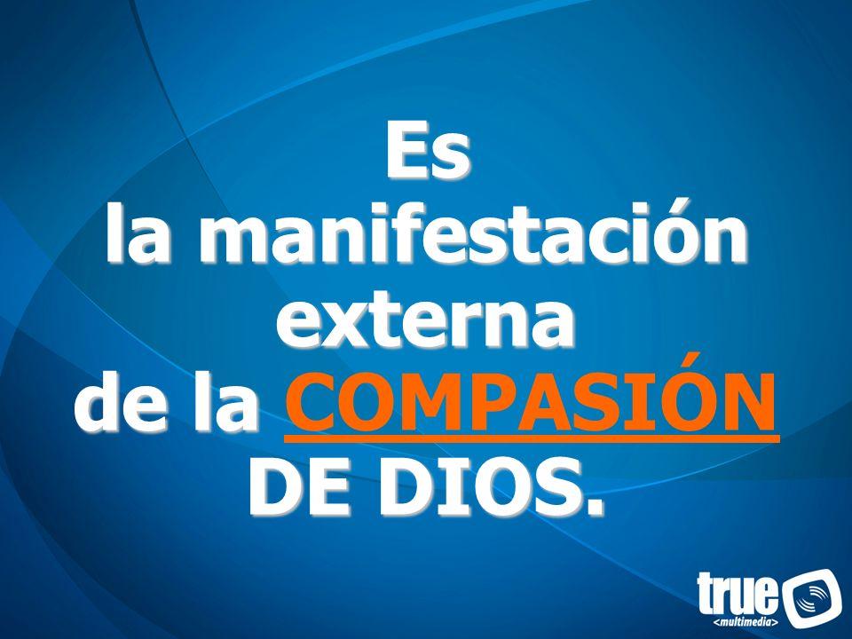 Es la manifestación externa de la COMPASIÓN DE DIOS.