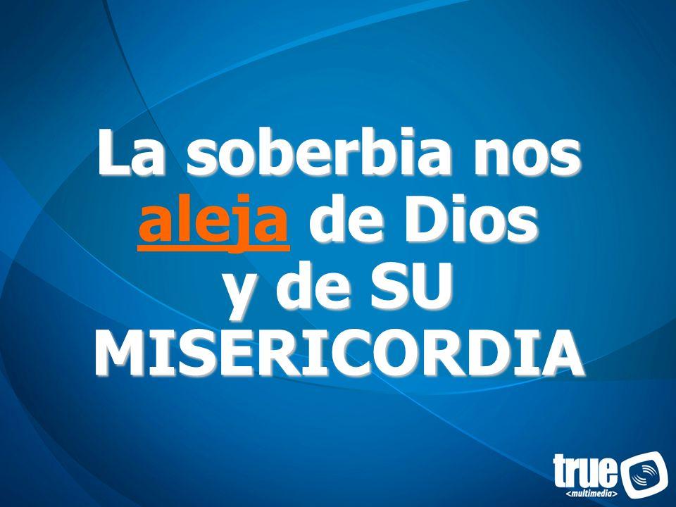 La soberbia nos aleja de Dios y de SU MISERICORDIA