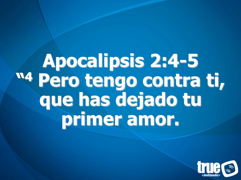 Apocalipsis 2:4-5 4 Pero tengo contra ti, que has dejado tu primer amor.