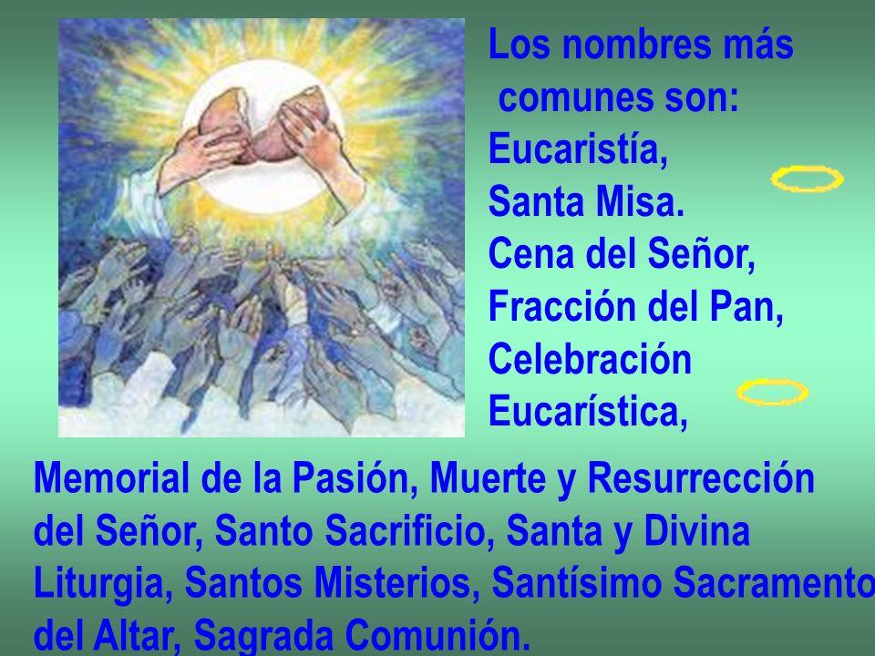 Los nombres más comunes son: Eucaristía, Santa Misa. Cena del Señor, Fracción del Pan, Celebración.