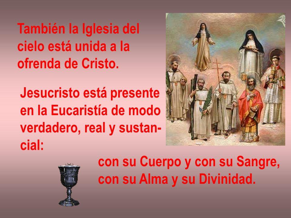 También la Iglesia del cielo está unida a la. ofrenda de Cristo. Jesucristo está presente. en la Eucaristía de modo.
