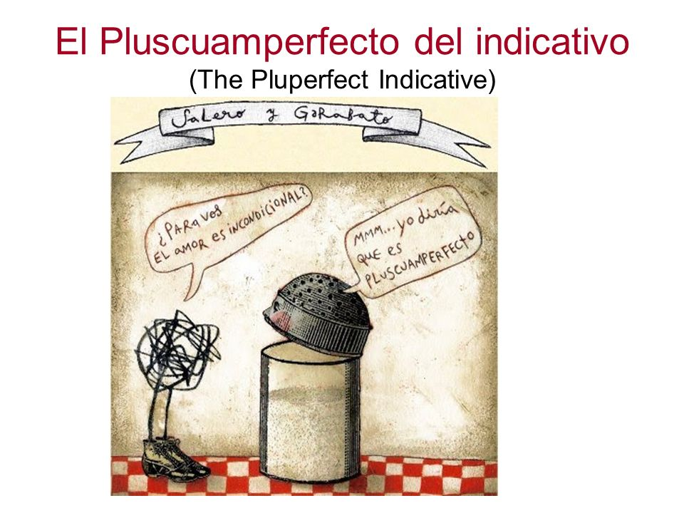 El Pluscuamperfecto del indicativo (The Pluperfect Indicative)