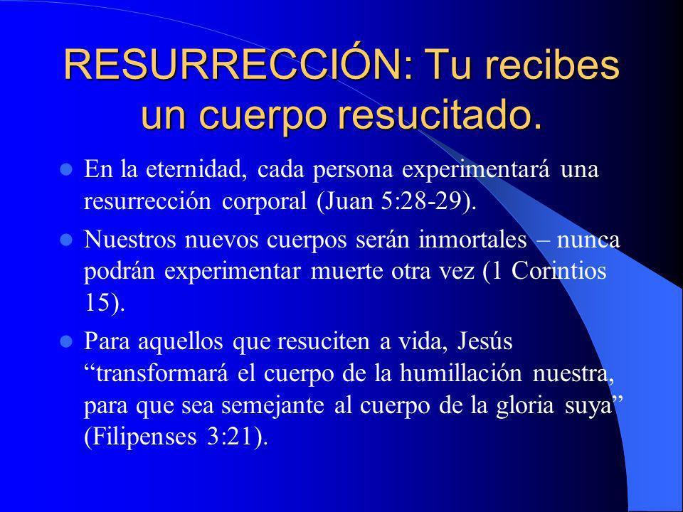 RESURRECCIÓN: Tu recibes un cuerpo resucitado.
