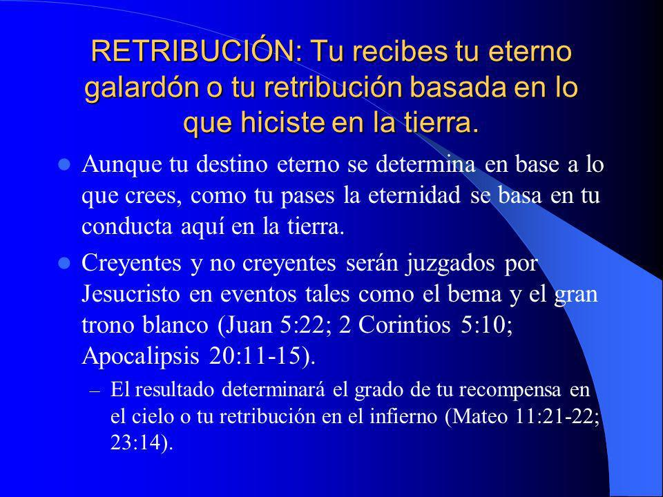 RETRIBUCIÓN: Tu recibes tu eterno galardón o tu retribución basada en lo que hiciste en la tierra.