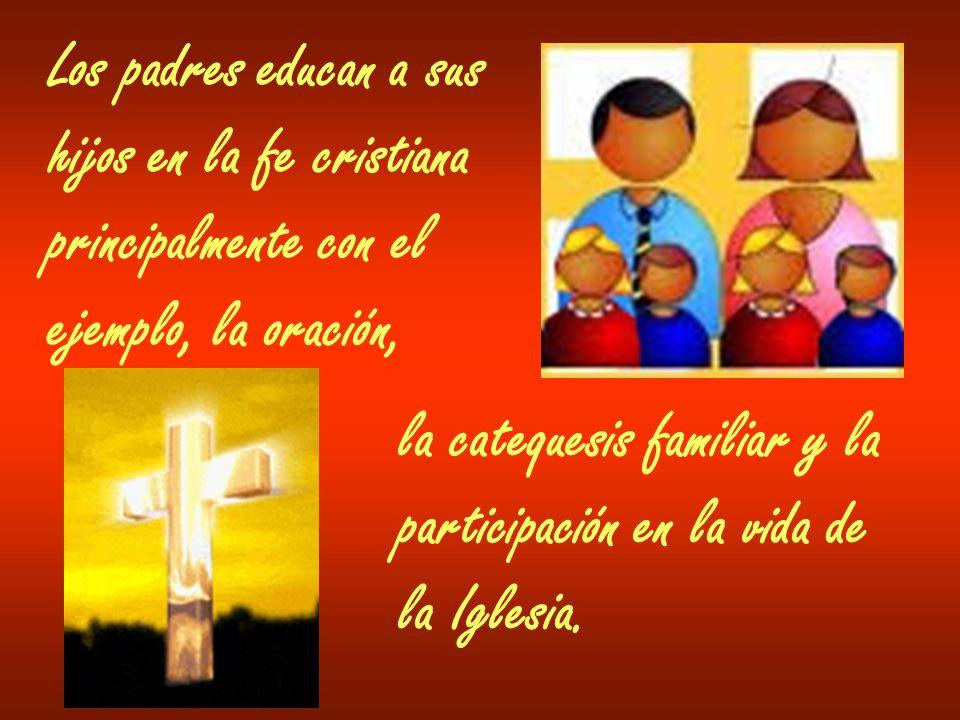 Los padres educan a sus hijos en la fe cristiana. principalmente con el. ejemplo, la oración, la catequesis familiar y la.