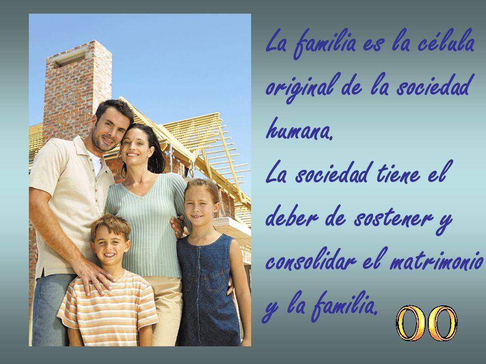 La familia es la célula original de la sociedad. humana. La sociedad tiene el. deber de sostener y.