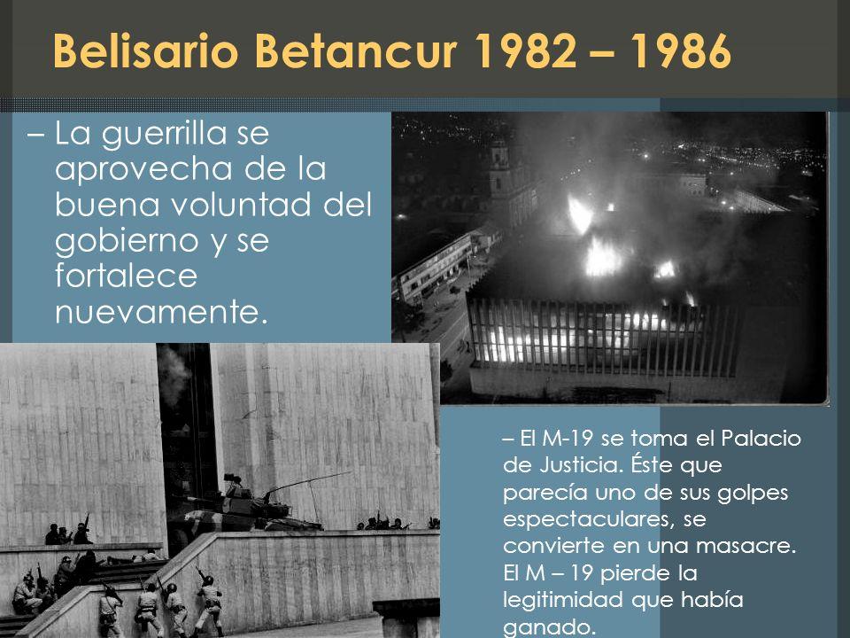 Belisario Betancur 1982 – 1986 La guerrilla se aprovecha de la buena voluntad del gobierno y se fortalece nuevamente.