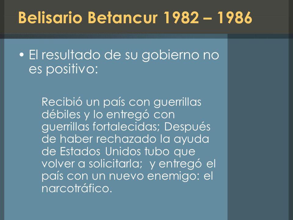 Belisario Betancur 1982 – 1986 El resultado de su gobierno no es positivo: