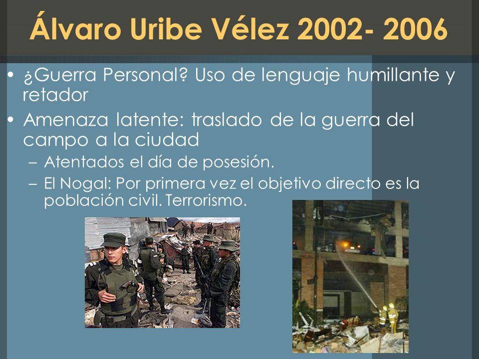 Álvaro Uribe Vélez 2002- 2006 ¿Guerra Personal Uso de lenguaje humillante y retador. Amenaza latente: traslado de la guerra del campo a la ciudad.