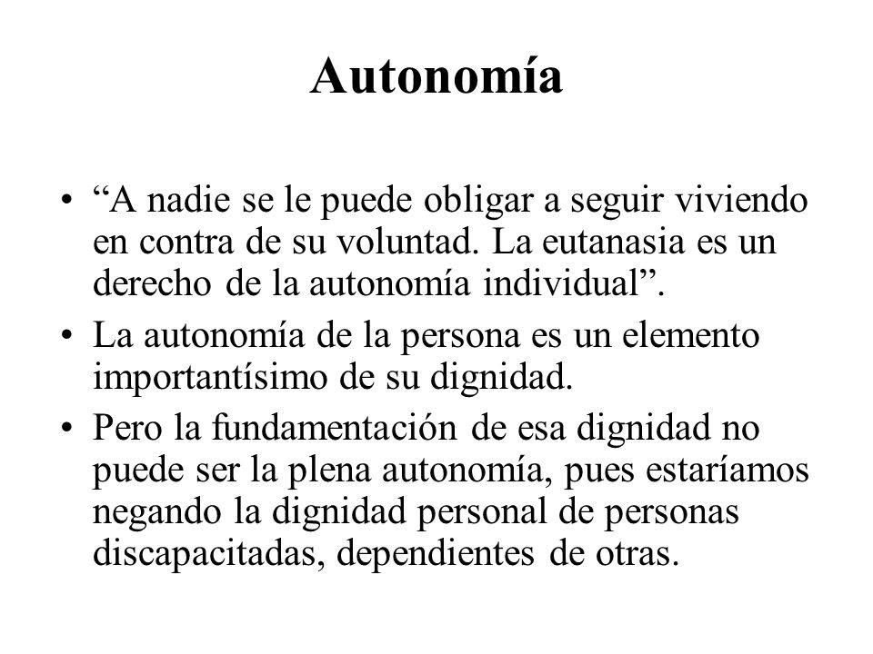 Autonomía A nadie se le puede obligar a seguir viviendo en contra de su voluntad. La eutanasia es un derecho de la autonomía individual .