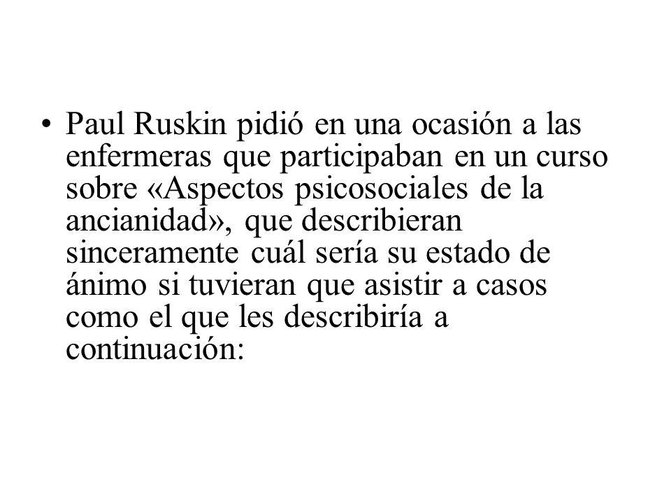 Paul Ruskin pidió en una ocasión a las enfermeras que participaban en un curso sobre «Aspectos psicosociales de la ancianidad», que describieran sinceramente cuál sería su estado de ánimo si tuvieran que asistir a casos como el que les describiría a continuación: