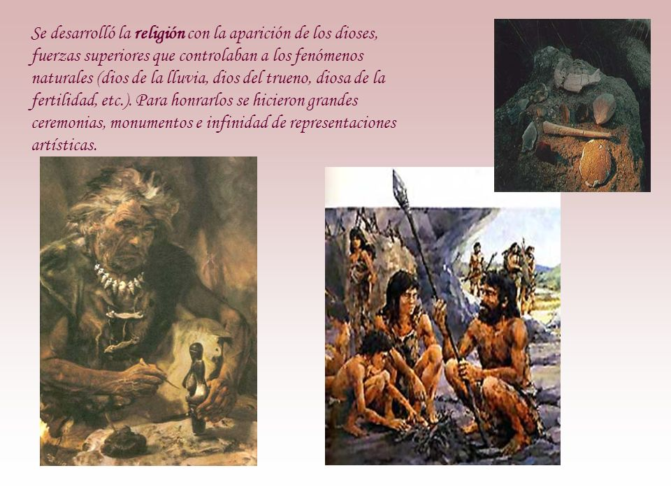 Se desarrolló la religión con la aparición de los dioses, fuerzas superiores que controlaban a los fenómenos naturales (dios de la lluvia, dios del trueno, diosa de la fertilidad, etc.).
