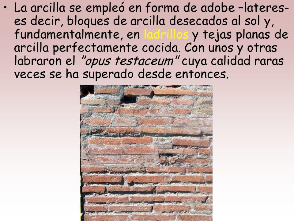 La arcilla se empleó en forma de adobe –lateres- es decir, bloques de arcilla desecados al sol y, fundamentalmente, en ladrillos y tejas planas de arcilla perfectamente cocida.
