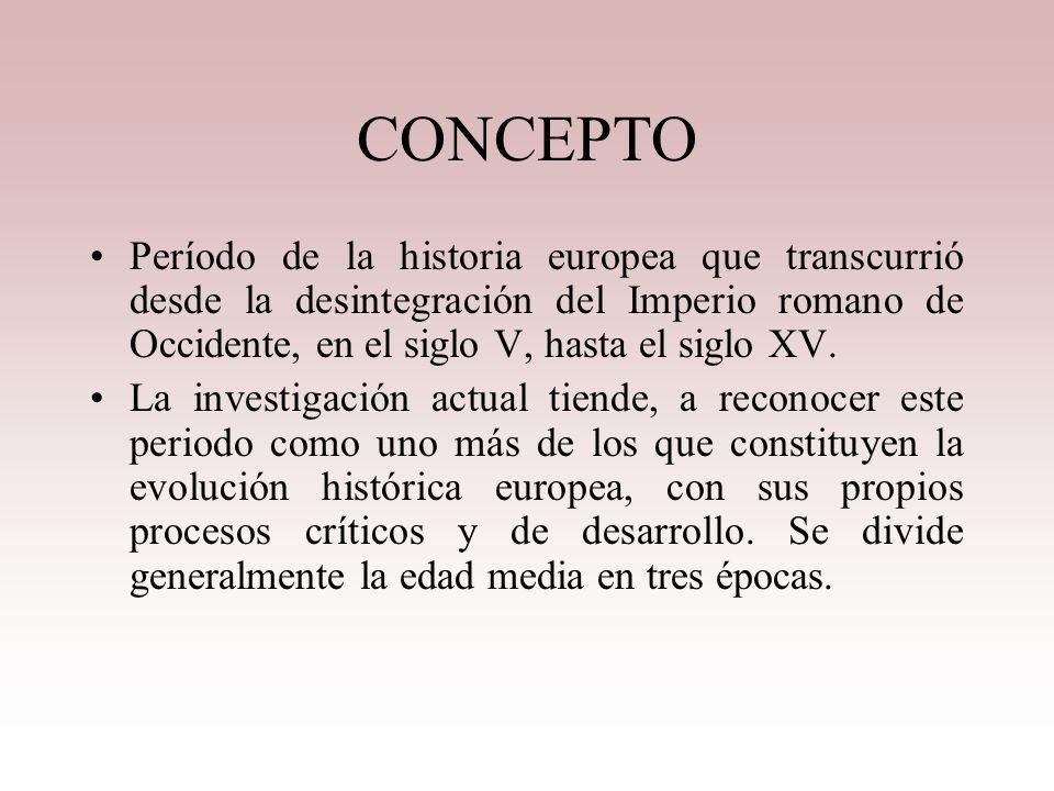 CONCEPTO Período de la historia europea que transcurrió desde la desintegración del Imperio romano de Occidente, en el siglo V, hasta el siglo XV.