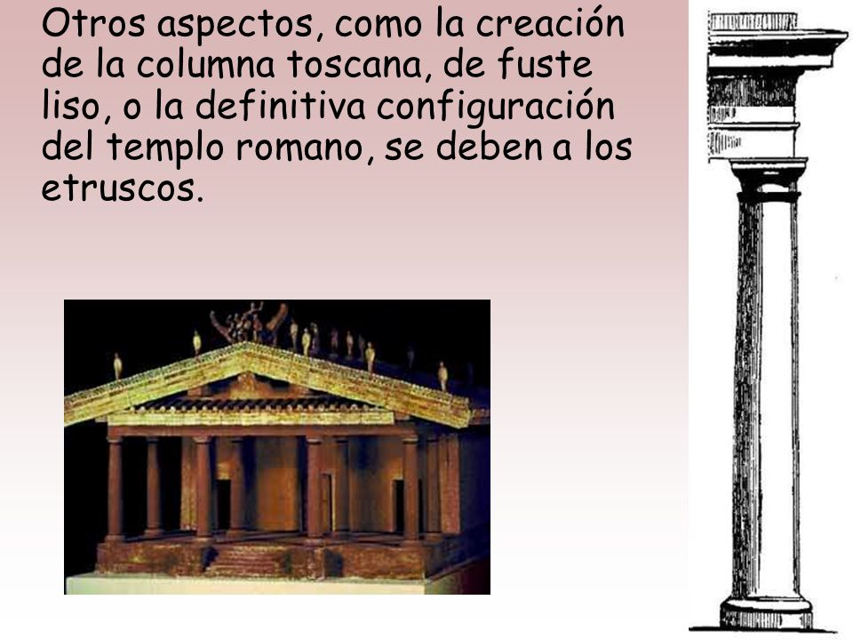 Otros aspectos, como la creación de la columna toscana, de fuste liso, o la definitiva configuración del templo romano, se deben a los etruscos.