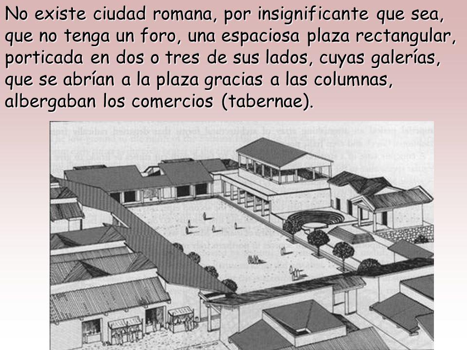 No existe ciudad romana, por insignificante que sea, que no tenga un foro, una espaciosa plaza rectangular, porticada en dos o tres de sus lados, cuyas galerías, que se abrían a la plaza gracias a las columnas, albergaban los comercios (tabernae).