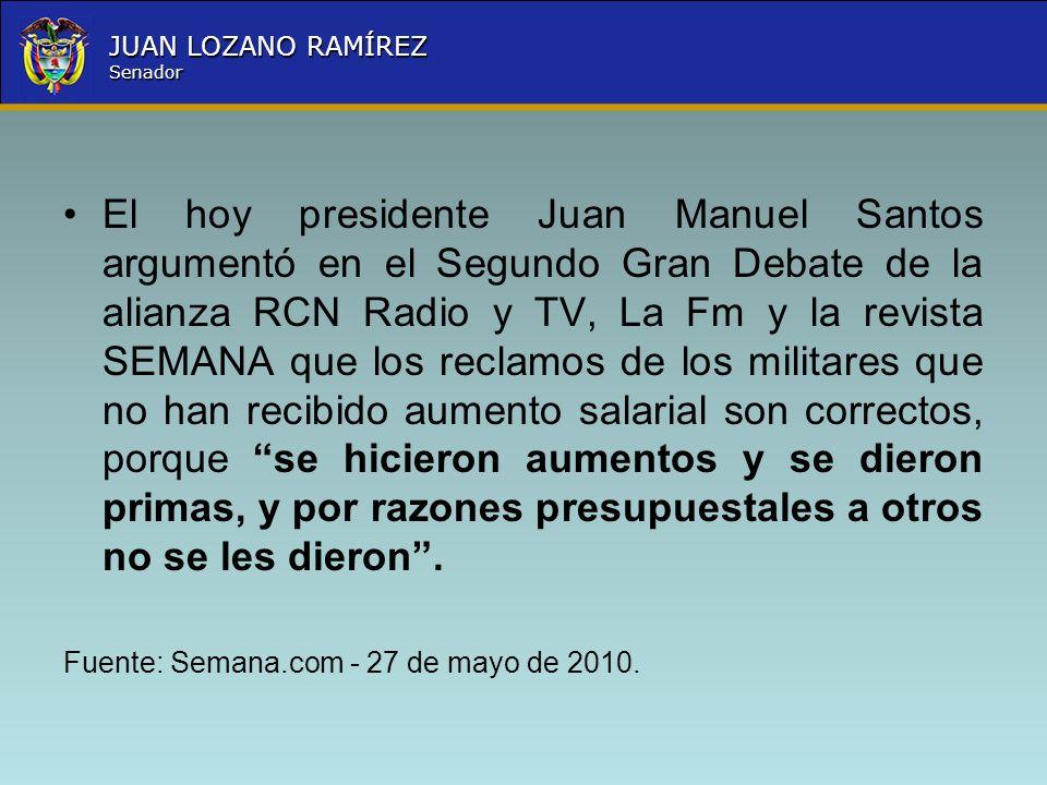 El hoy presidente Juan Manuel Santos argumentó en el Segundo Gran Debate de la alianza RCN Radio y TV, La Fm y la revista SEMANA que los reclamos de los militares que no han recibido aumento salarial son correctos, porque se hicieron aumentos y se dieron primas, y por razones presupuestales a otros no se les dieron .