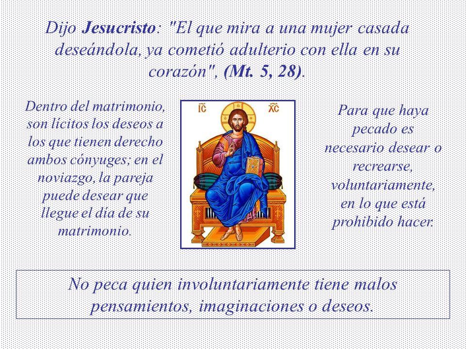 Dijo Jesucristo: El que mira a una mujer casada deseándola, ya cometió adulterio con ella en su corazón , (Mt. 5, 28).