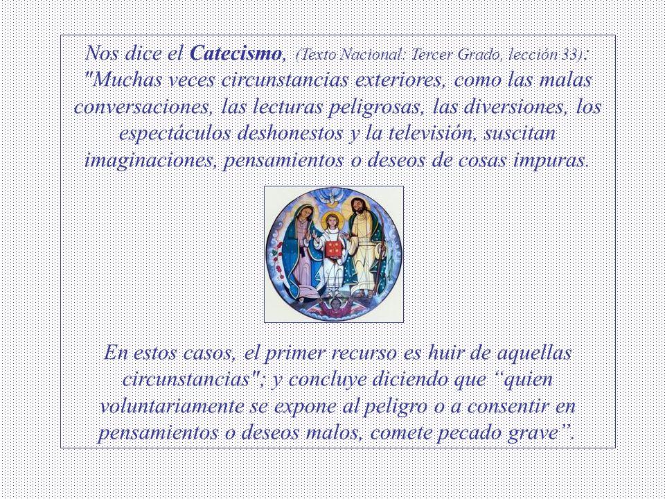 Nos dice el Catecismo, (Texto Nacional: Tercer Grado, lección 33): Muchas veces circunstancias exteriores, como las malas conversaciones, las lecturas peligrosas, las diversiones, los espectáculos deshonestos y la televisión, suscitan imaginaciones, pensamientos o deseos de cosas impuras.
